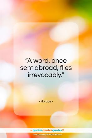 """Horace quote: """"A word, once sent abroad, can never return.""""- at QuotesQuotesQuotes.com"""