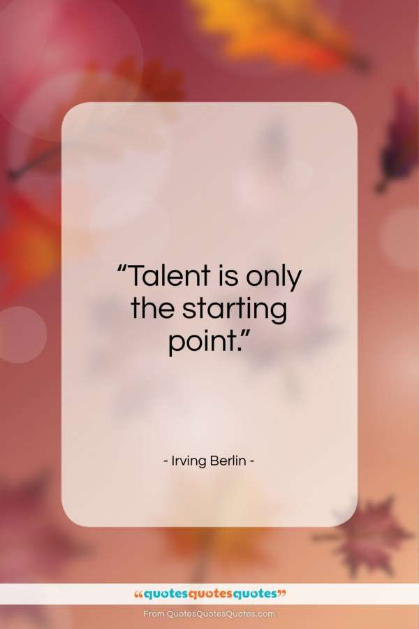 "Irving Berlin quote: ""Talent is only the starting point….""- at QuotesQuotesQuotes.com"