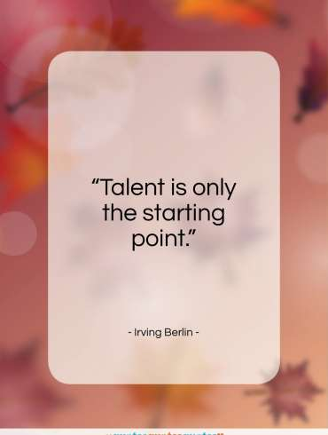 """Irving Berlin quote: """"Talent is only the starting point….""""- at QuotesQuotesQuotes.com"""