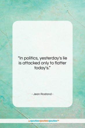 """Jean Rostand quote: """"In politics, yesterday's lie is attacked only…""""- at QuotesQuotesQuotes.com"""