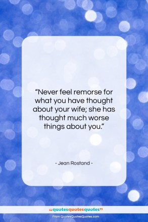 """Jean Rostand quote: """"Never feel remorse for what you have…""""- at QuotesQuotesQuotes.com"""