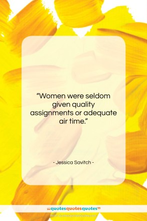 "Jessica Savitch quote: ""Women were seldom given quality assignments or…""- at QuotesQuotesQuotes.com"