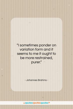 """Johannes Brahms quote: """"I sometimes ponder on variation form and…""""- at QuotesQuotesQuotes.com"""