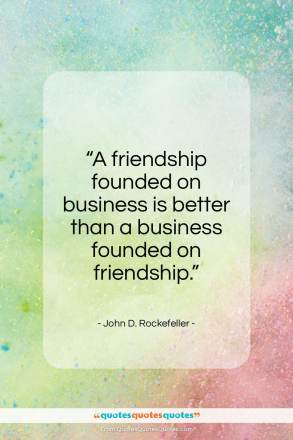 "John D. Rockefeller quote: ""A friendship founded on business is better…""- at QuotesQuotesQuotes.com"