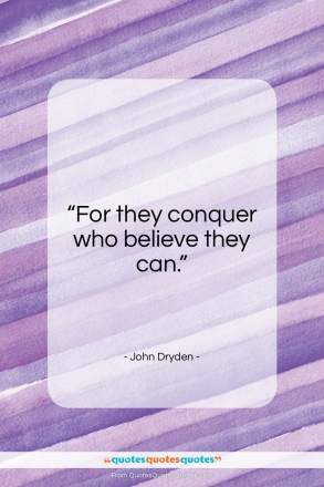 "John Dryden quote: ""For they conquer who believe they can…""- at QuotesQuotesQuotes.com"