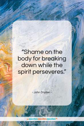 "John Dryden quote: ""Shame on the body for breaking down…""- at QuotesQuotesQuotes.com"