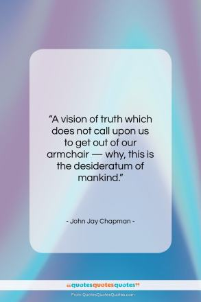 "John Jay Chapman quote: ""A vision of truth which does not…""- at QuotesQuotesQuotes.com"