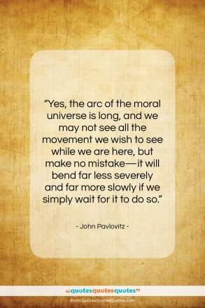 """John Pavlovitz quote: """"Yes, the arc of the moral universe…""""- at QuotesQuotesQuotes.com"""