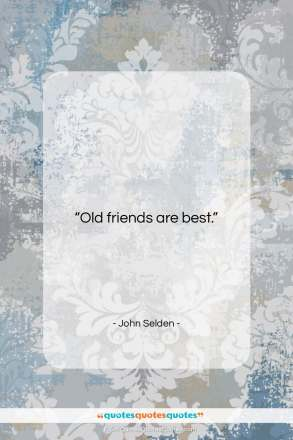 "John Selden quote: ""Old friends are best…""- at QuotesQuotesQuotes.com"