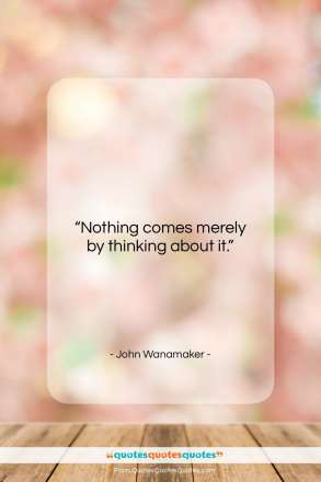 "John Wanamaker quote: ""Nothing comes merely by thinking about it.""- at QuotesQuotesQuotes.com"