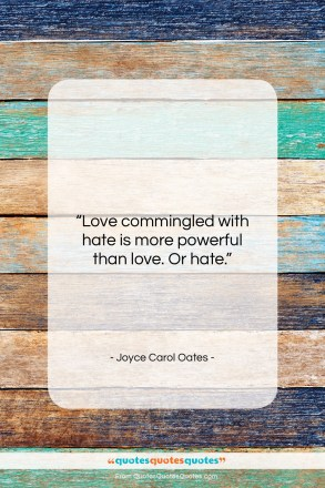 """Joyce Carol Oates quote: """"Love commingled with hate is more powerful…""""- at QuotesQuotesQuotes.com"""