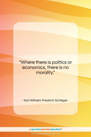 """Karl Wilhelm Friedrich Schlegel quote: """"Where there is politics or economics, there…""""- at QuotesQuotesQuotes.com"""