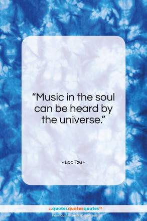 "Lao Tzu quote: ""Music in the soul can be heard by the universe.""- at QuotesQuotesQuotes.com"
