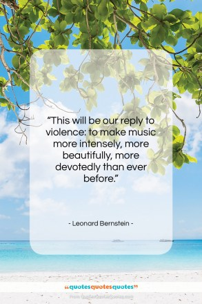 "Leonard Bernstein quote: ""This will be our reply to violence:…""- at QuotesQuotesQuotes.com"