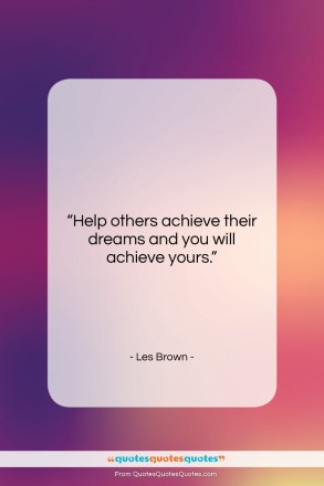 "Les Brown quote: ""Help others achieve their dreams and you…""- at QuotesQuotesQuotes.com"