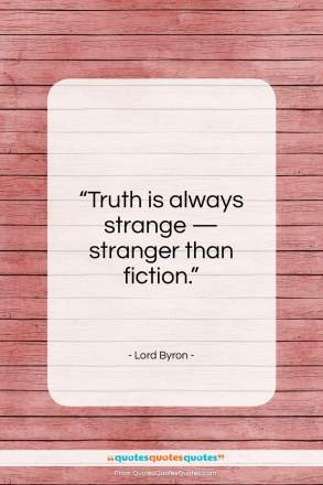 """Lord Byron quote: """"Truth is always strange — stranger than fiction.""""- at QuotesQuotesQuotes.com"""