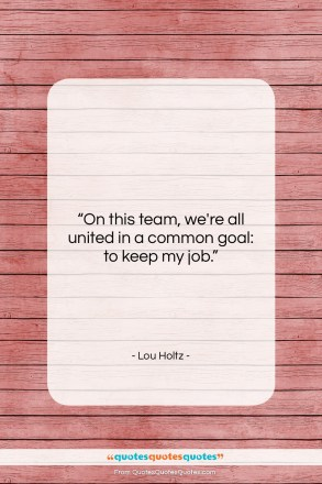 """Lou Holtz quote: """"On this team, we're all united in…""""- at QuotesQuotesQuotes.com"""