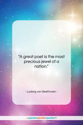 """Ludwig van Beethoven quote: """"A great poet is the most precious…""""- at QuotesQuotesQuotes.com"""