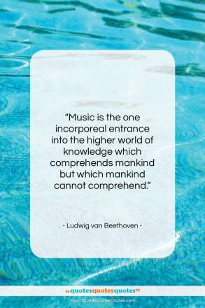 "Ludwig van Beethoven quote: ""Music is the one incorporeal entrance into…""- at QuotesQuotesQuotes.com"
