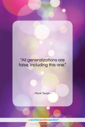 "Mark Twain quote: ""All generalizations are false, including this one….""- at QuotesQuotesQuotes.com"