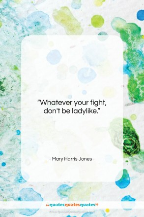 """Mary Harris Jones quote: """"Whatever your fight, don't be ladylike….""""- at QuotesQuotesQuotes.com"""