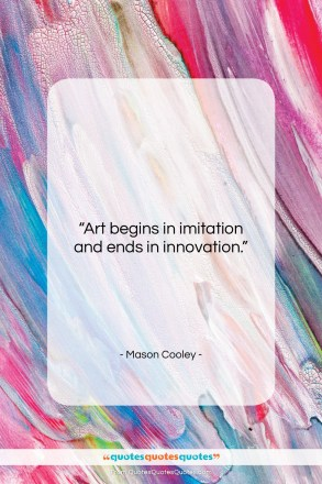 """Mason Cooley quote: """"Art begins in imitation and ends in…""""- at QuotesQuotesQuotes.com"""