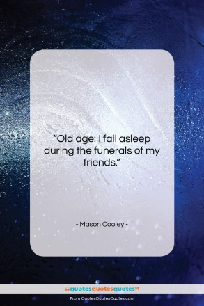 """Mason Cooley quote: """"Old age: I fall asleep during the…""""- at QuotesQuotesQuotes.com"""