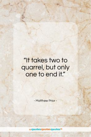 """Matthew Prior quote: """"It takes two to quarrel, but only…""""- at QuotesQuotesQuotes.com"""