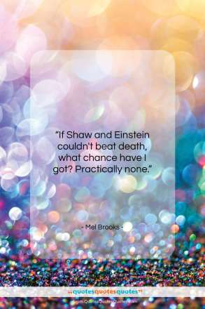 "Mel Brooks quote: ""If Shaw and Einstein couldn't beat death…""- at QuotesQuotesQuotes.com"