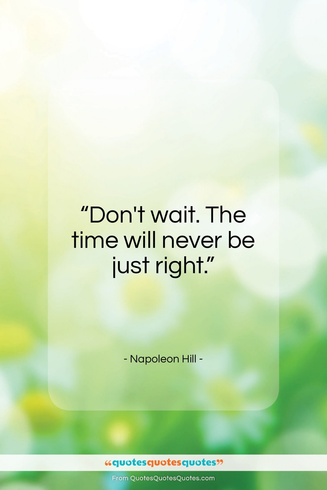 Get The Whole Napoleon Hill Quote Dont Wait The Time Will Never