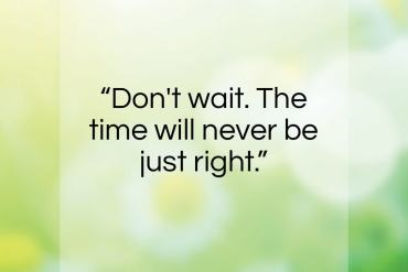 "Napoleon Hill quote: ""Don't wait. The time will never be…""- at QuotesQuotesQuotes.com"