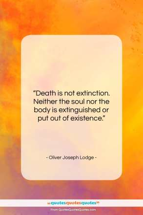 """Oliver Joseph Lodge quote: """"Death is not extinction. Neither the soul…""""- at QuotesQuotesQuotes.com"""