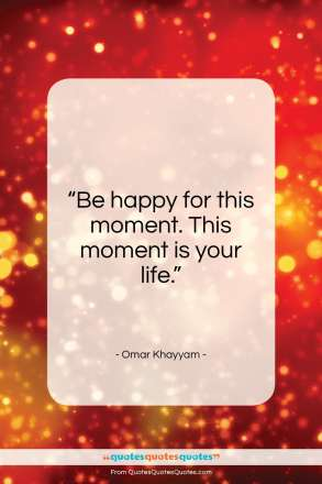 "Omar Khayyam quote: ""Be happy for this moment. This moment…""- at QuotesQuotesQuotes.com"
