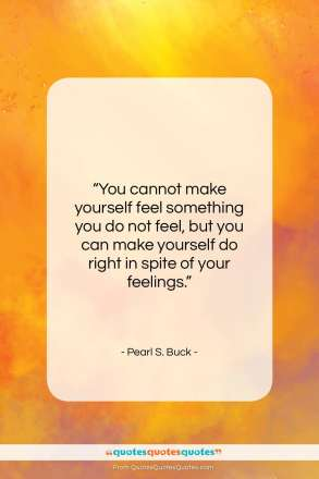 "Pearl S. Buck quote: ""You cannot make yourself feel something you…""- at QuotesQuotesQuotes.com"