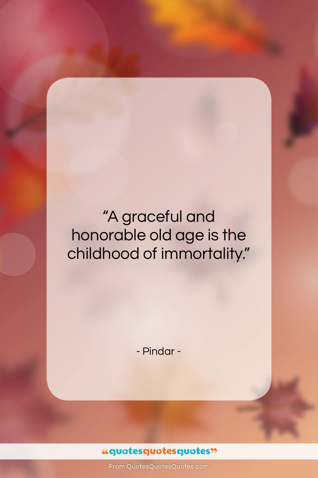Get The Whole Pindar Quote A Graceful And Honorable Old Age Is