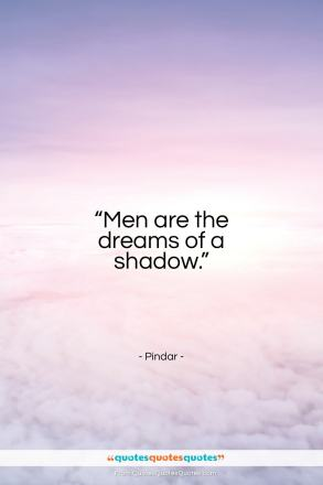 "Pindar quote: ""Men are the dreams of a shadow.""- at QuotesQuotesQuotes.com"