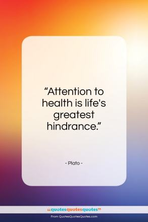 """Plato quote: """"Attention to health is life's greatest hindrance.""""- at QuotesQuotesQuotes.com"""