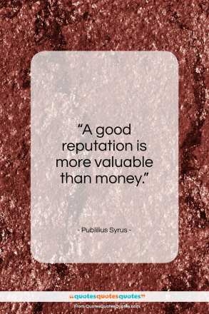 """Publilius Syrus quote: """"A good reputation is more valuable than money.""""- at QuotesQuotesQuotes.com"""