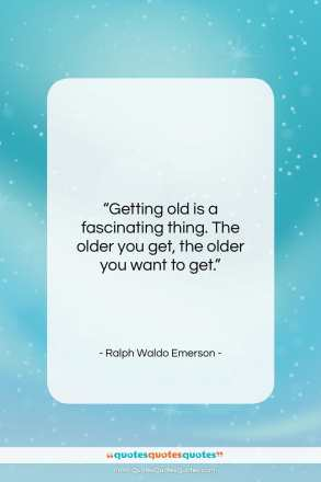 "Ralph Waldo Emerson quote: ""Getting old is a fascinating thing…""- at QuotesQuotesQuotes.com"