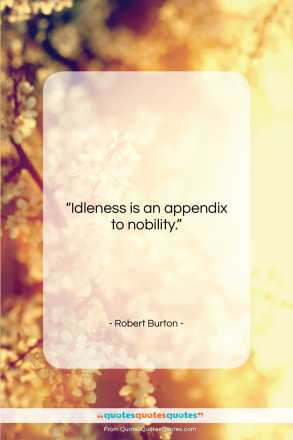 "Robert Burton quote: ""Idleness is an appendix to nobility….""- at QuotesQuotesQuotes.com"