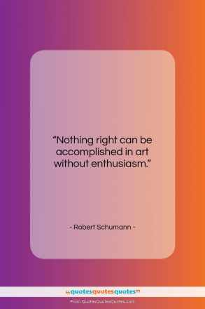 "Robert Schumann quote: ""Nothing right can be accomplished in art…""- at QuotesQuotesQuotes.com"