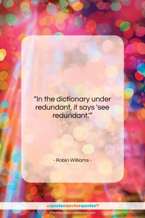 """Robin Williams quote: """"In the dictionary under redundant, it says…""""- at QuotesQuotesQuotes.com"""