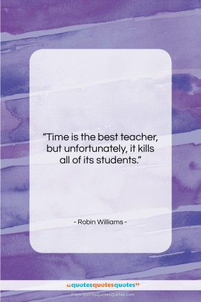 "Robin Williams quote: ""Time is the best teacher, but,…""- at QuotesQuotesQuotes.com"