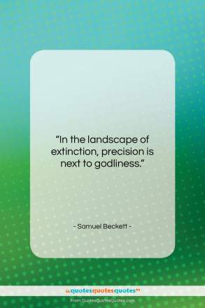 """Samuel Beckett quote: """"In the landscape of extinction, precision is…""""- at QuotesQuotesQuotes.com"""