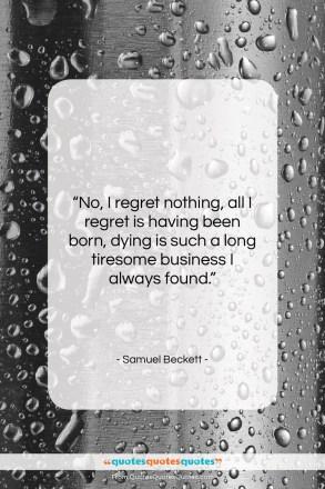 "Samuel Beckett quote: ""No, I regret nothing, all I regret…""- at QuotesQuotesQuotes.com"