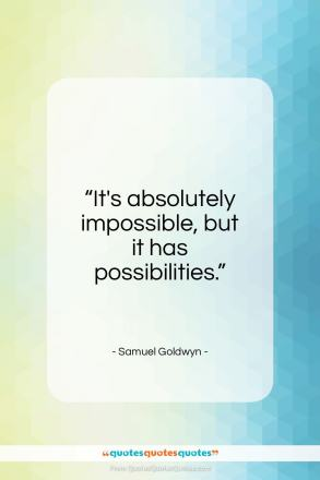"Samuel Goldwyn quote: ""It's absolutely impossible, but it has possibilities.""- at QuotesQuotesQuotes.com"