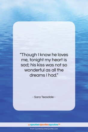 "Sara Teasdale quote: ""Though I know he loves me, tonight…""- at QuotesQuotesQuotes.com"