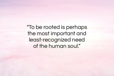 "Simone Weil quote: ""To be rooted is perhaps the most important…""- at QuotesQuotesQuotes.com"