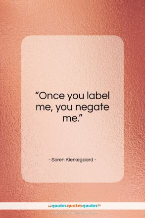 "Soren Kierkegaard quote: ""Once you label me, you negate me.""- at QuotesQuotesQuotes.com"