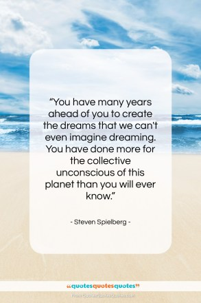 "Steven Spielberg quote: ""You have many years ahead of you…""- at QuotesQuotesQuotes.com"